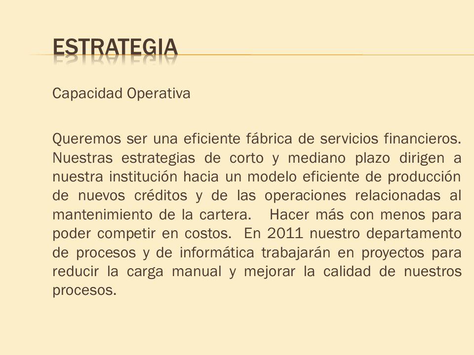 Capacidad Operativa Queremos ser una eficiente fábrica de servicios financieros. Nuestras estrategias de corto y mediano plazo dirigen a nuestra insti