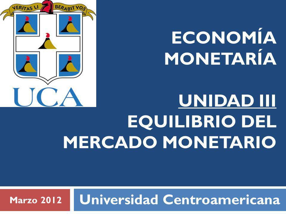ECONOMÍA MONETARÍA UNIDAD III EQUILIBRIO DEL MERCADO MONETARIO Universidad Centroamericana Marzo 2012