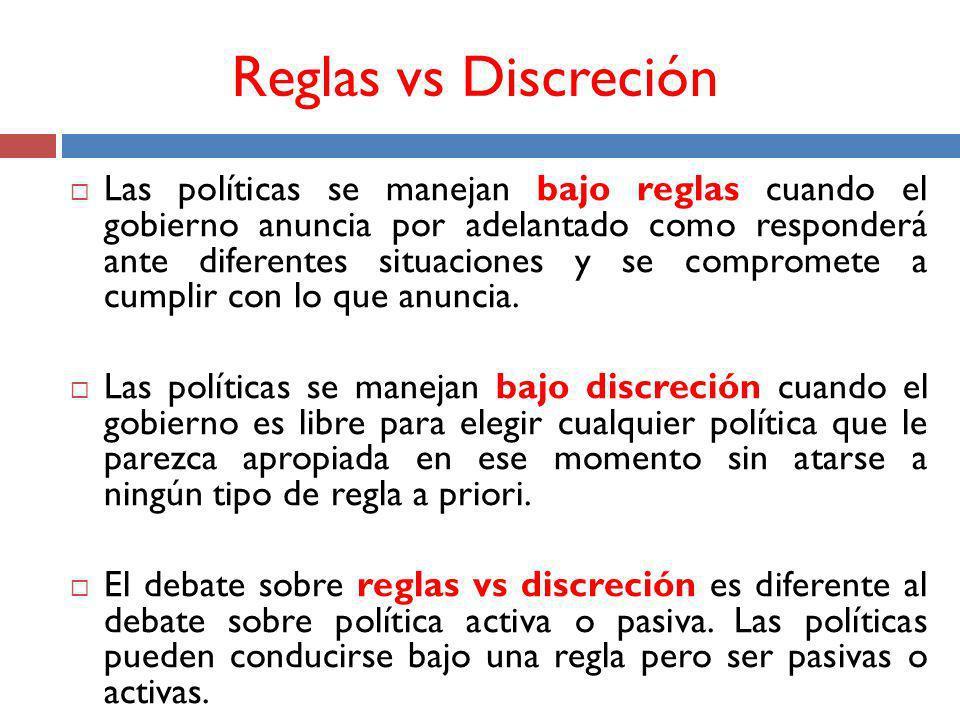 Reglas vs Discreción Las políticas se manejan bajo reglas cuando el gobierno anuncia por adelantado como responderá ante diferentes situaciones y se compromete a cumplir con lo que anuncia.