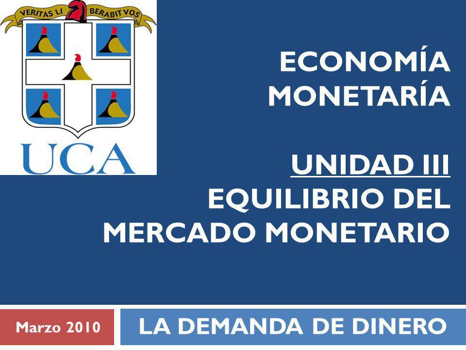 ECONOMÍA MONETARÍA UNIDAD III EQUILIBRIO DEL MERCADO MONETARIO LA DEMANDA DE DINERO Marzo 2010
