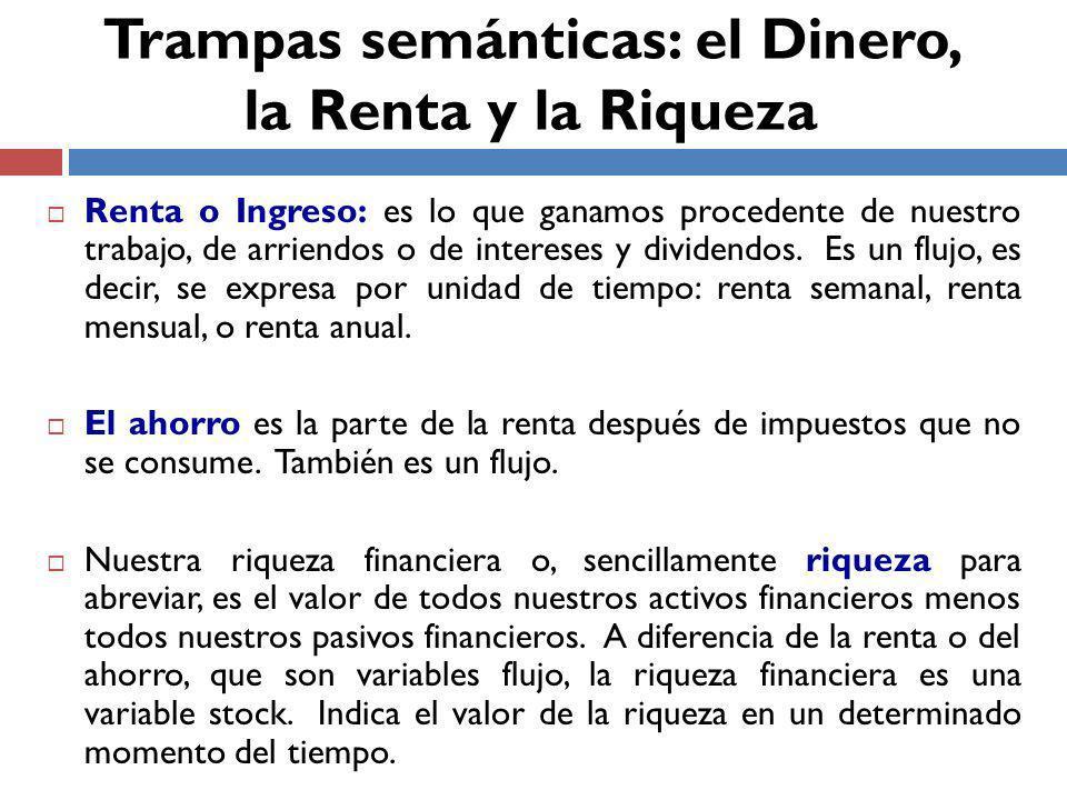 Renta o Ingreso: es lo que ganamos procedente de nuestro trabajo, de arriendos o de intereses y dividendos.