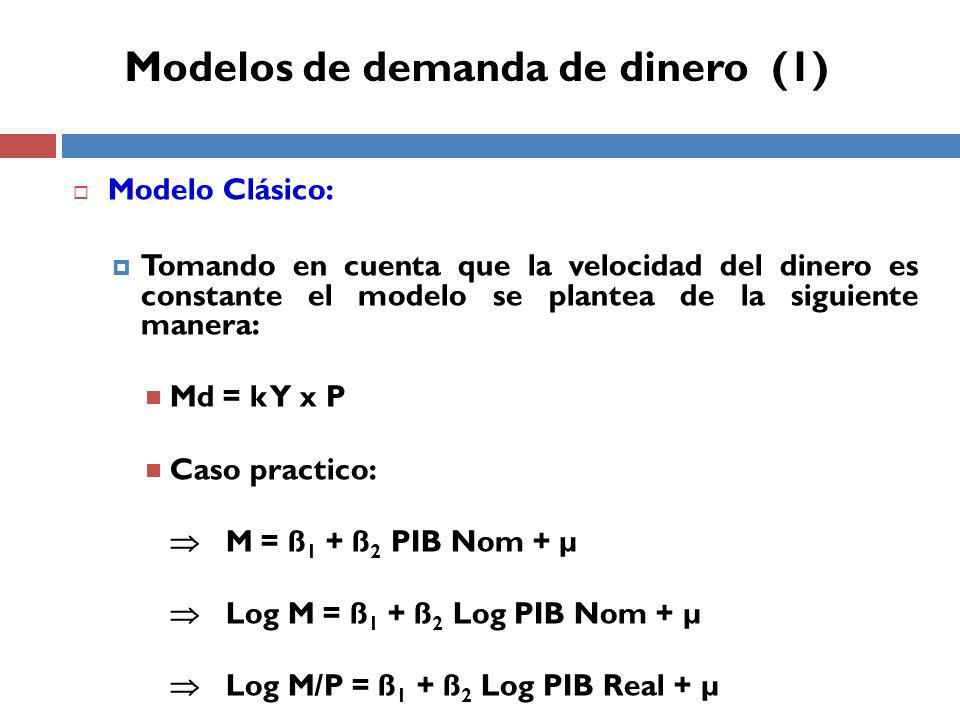 Modelo Clásico: Tomando en cuenta que la velocidad del dinero es constante el modelo se plantea de la siguiente manera: Md = k Y x P Caso practico: M = ß 1 + ß 2 PIB Nom + µ Log M = ß 1 + ß 2 Log PIB Nom + µ Log M/P = ß 1 + ß 2 Log PIB Real + µ Modelos de demanda de dinero (1)