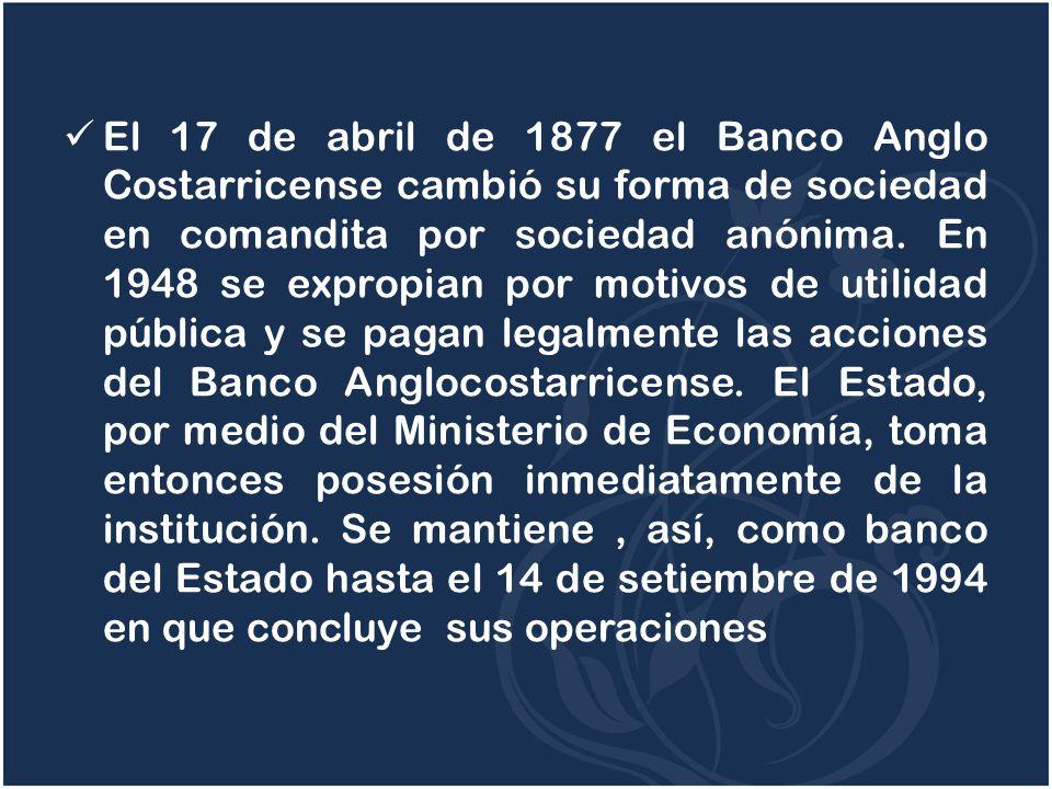El 17 de abril de 1877 el Banco Anglo Costarricense cambió su forma de sociedad en comandita por sociedad anónima. En 1948 se expropian por motivos de