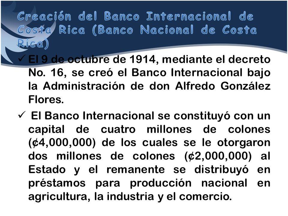 El 9 de octubre de 1914, mediante el decreto No. 16, se creó el Banco Internacional bajo la Administración de don Alfredo González Flores. El Banco In