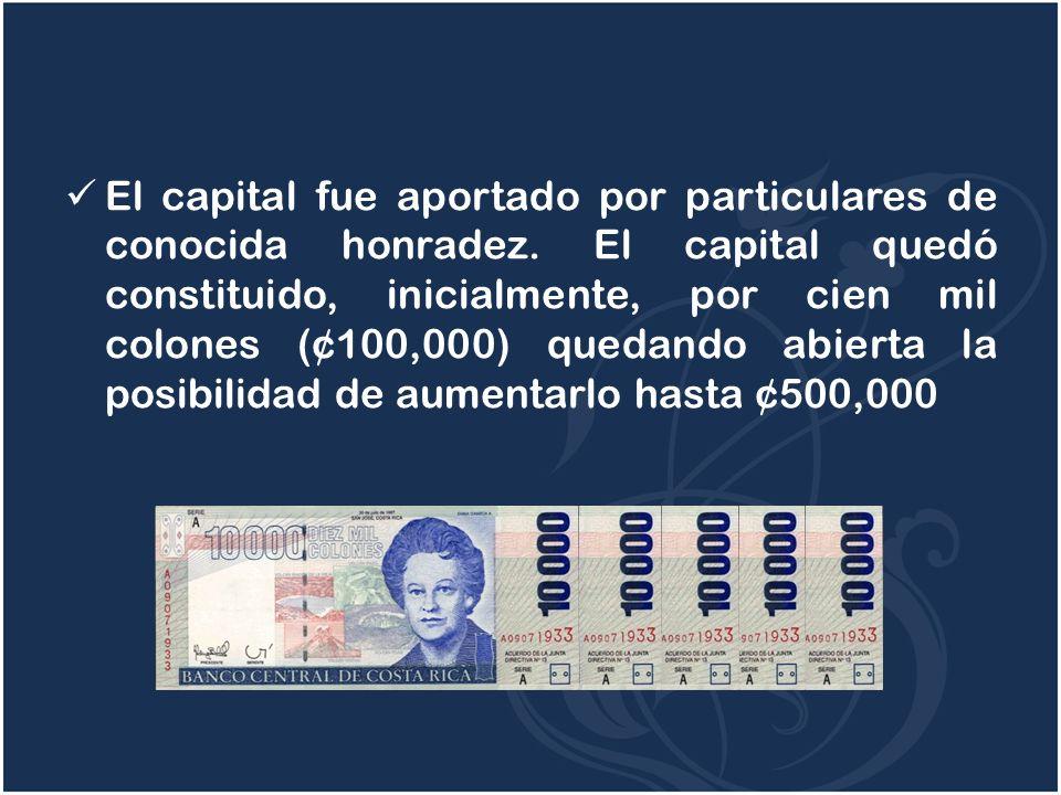 El capital fue aportado por particulares de conocida honradez. El capital quedó constituido, inicialmente, por cien mil colones (¢100,000) quedando ab