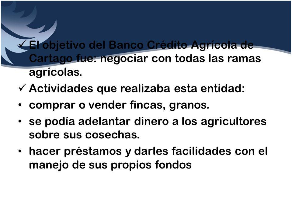 El objetivo del Banco Crédito Agrícola de Cartago fue: negociar con todas las ramas agrícolas. Actividades que realizaba esta entidad: comprar o vende