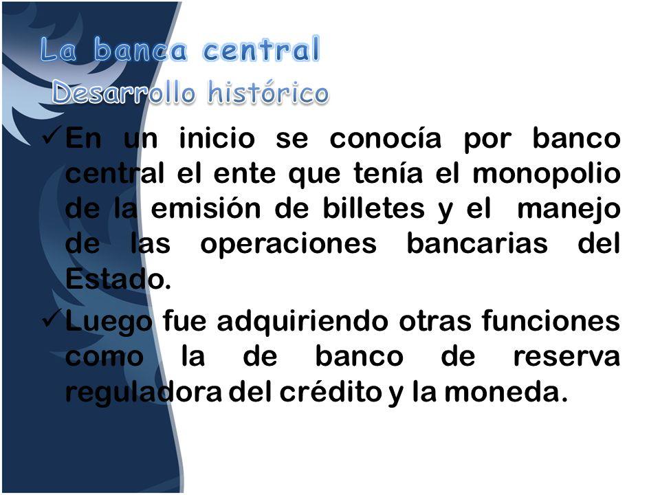 En un inicio se conocía por banco central el ente que tenía el monopolio de la emisión de billetes y el manejo de las operaciones bancarias del Estado