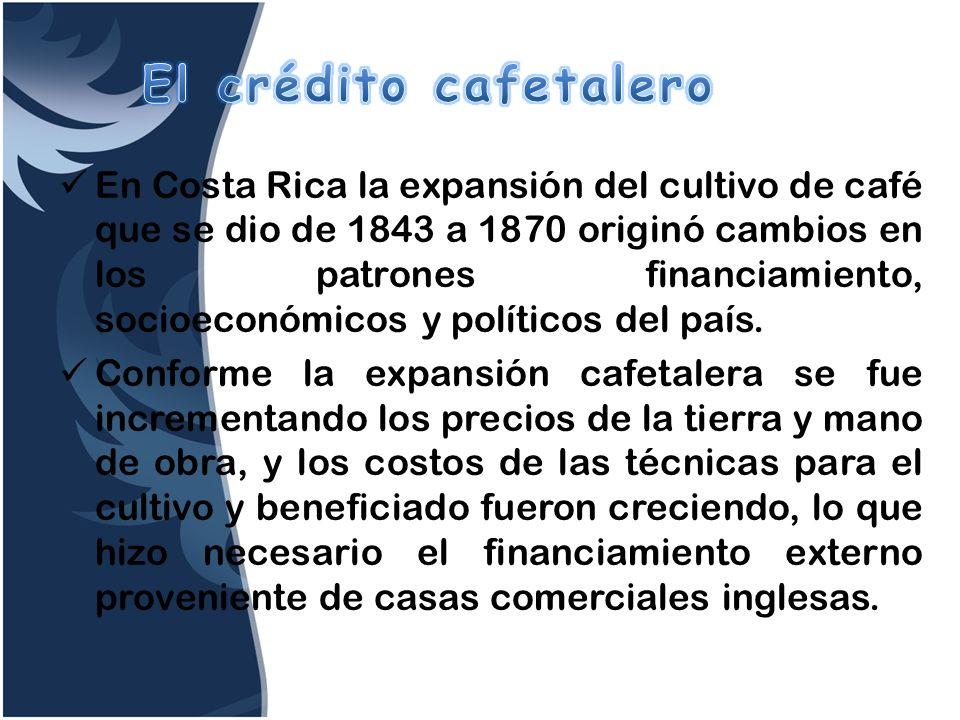 En Costa Rica la expansión del cultivo de café que se dio de 1843 a 1870 originó cambios en los patrones financiamiento, socioeconómicos y políticos d