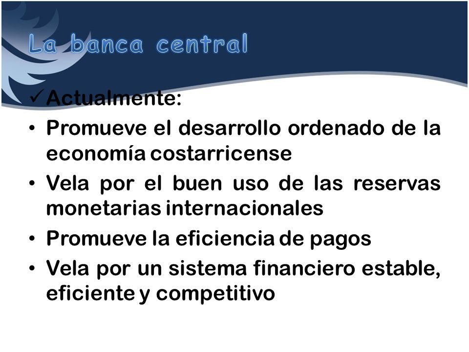 Actualmente: Promueve el desarrollo ordenado de la economía costarricense Vela por el buen uso de las reservas monetarias internacionales Promueve la