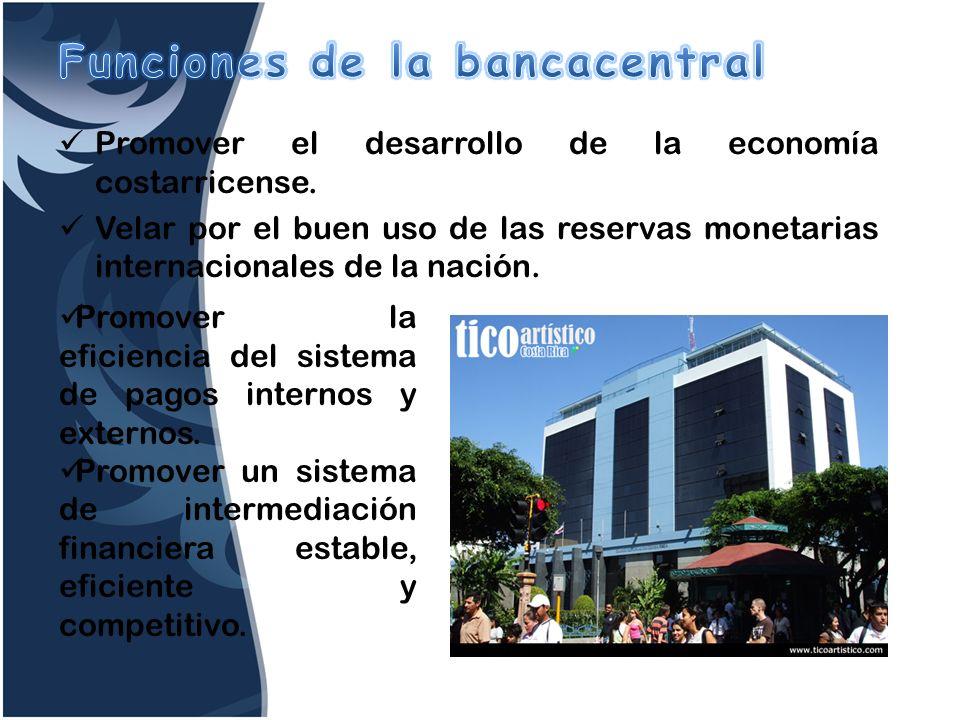 Promover el desarrollo de la economía costarricense. Velar por el buen uso de las reservas monetarias internacionales de la nación. Promover la eficie