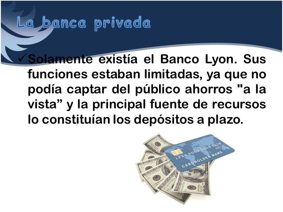 Solamente existía el Banco Lyon. Sus funciones estaban limitadas, ya que no podía captar del público ahorros