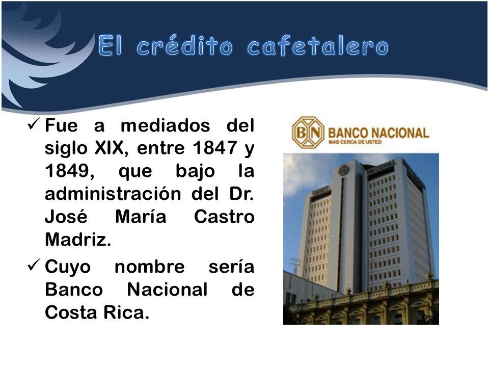 Fue a mediados del siglo XIX, entre 1847 y 1849, que bajo la administración del Dr. José María Castro Madriz. Cuyo nombre sería Banco Nacional de Cost