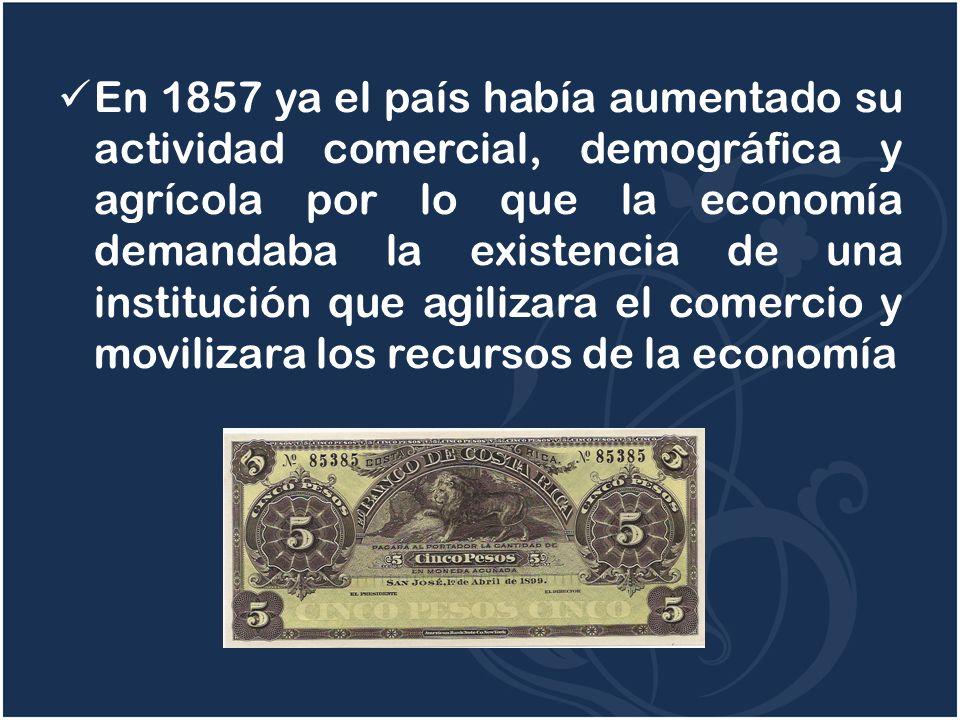 En 1857 ya el país había aumentado su actividad comercial, demográfica y agrícola por lo que la economía demandaba la existencia de una institución qu