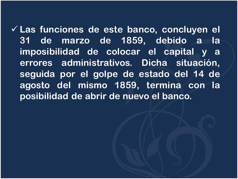 Las funciones de este banco, concluyen el 31 de marzo de 1859, debido a la imposibilidad de colocar el capital y a errores administrativos. Dicha situ