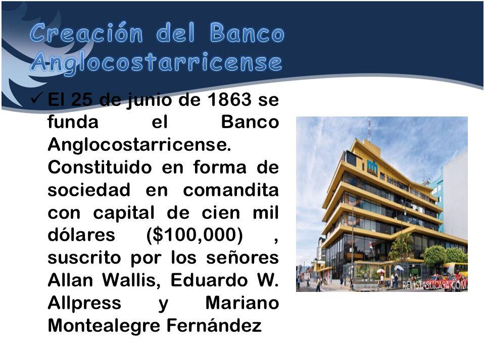 El 25 de junio de 1863 se funda el Banco Anglocostarricense. Constituido en forma de sociedad en comandita con capital de cien mil dólares ($100,000),