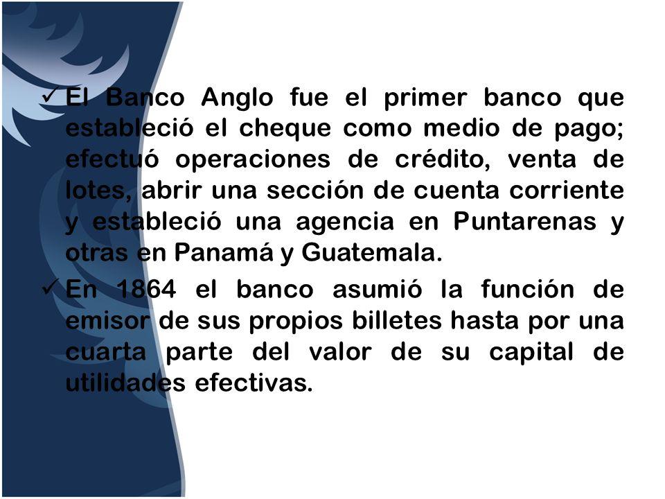 El Banco Anglo fue el primer banco que estableció el cheque como medio de pago; efectuó operaciones de crédito, venta de lotes, abrir una sección de c