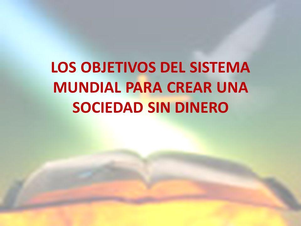 LOS OBJETIVOS DEL SISTEMA MUNDIAL PARA CREAR UNA SOCIEDAD SIN DINERO