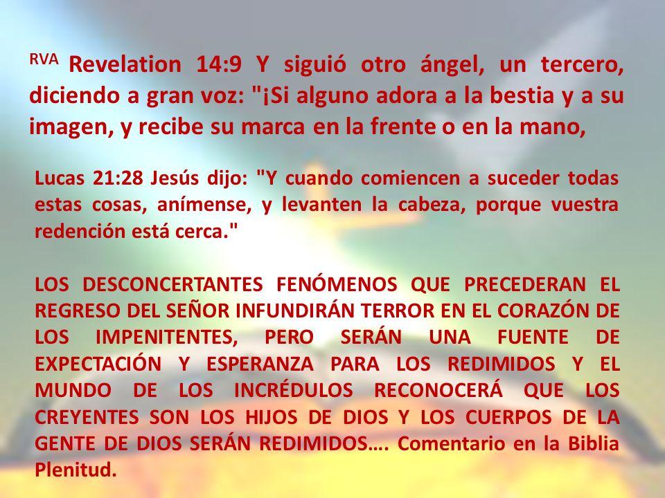 RVA Revelation 14:9 Y siguió otro ángel, un tercero, diciendo a gran voz: ¡Si alguno adora a la bestia y a su imagen, y recibe su marca en la frente o en la mano, Lucas 21:28 Jesús dijo: Y cuando comiencen a suceder todas estas cosas, anímense, y levanten la cabeza, porque vuestra redención está cerca. LOS DESCONCERTANTES FENÓMENOS QUE PRECEDERAN EL REGRESO DEL SEÑOR INFUNDIRÁN TERROR EN EL CORAZÓN DE LOS IMPENITENTES, PERO SERÁN UNA FUENTE DE EXPECTACIÓN Y ESPERANZA PARA LOS REDIMIDOS Y EL MUNDO DE LOS INCRÉDULOS RECONOCERÁ QUE LOS CREYENTES SON LOS HIJOS DE DIOS Y LOS CUERPOS DE LA GENTE DE DIOS SERÁN REDIMIDOS….