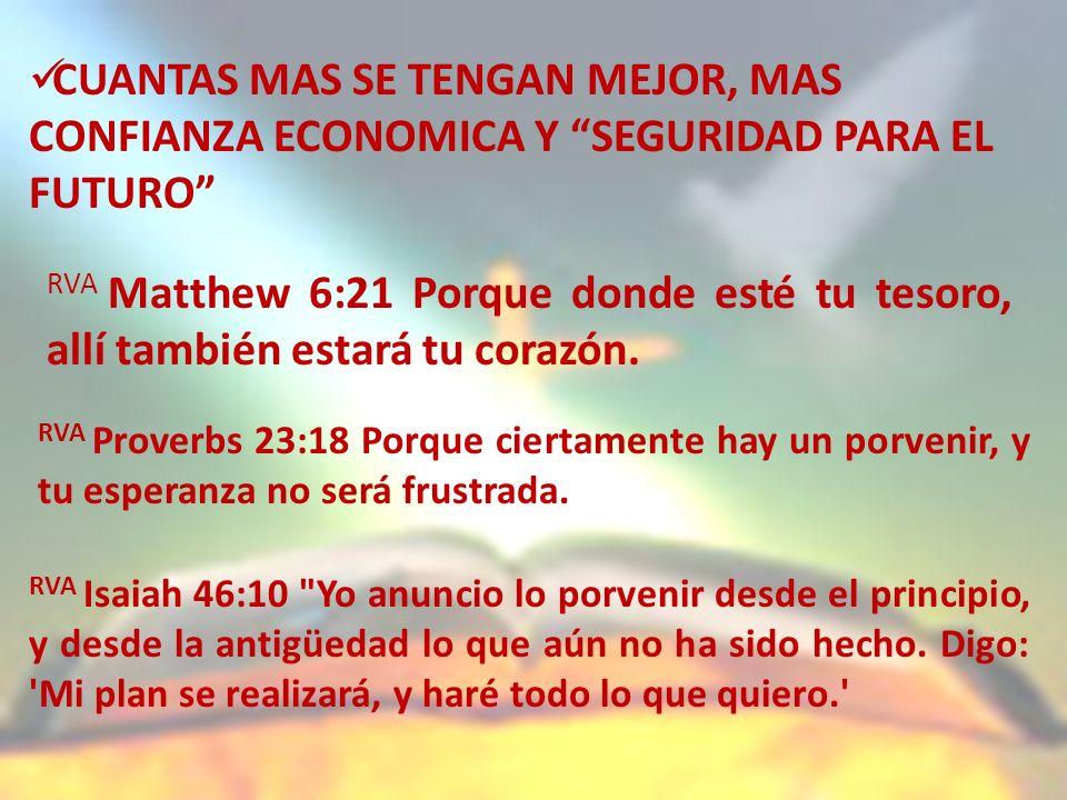 CUANTAS MAS SE TENGAN MEJOR, MAS CONFIANZA ECONOMICA Y SEGURIDAD PARA EL FUTURO RVA Matthew 6:21 Porque donde esté tu tesoro, allí también estará tu corazón.