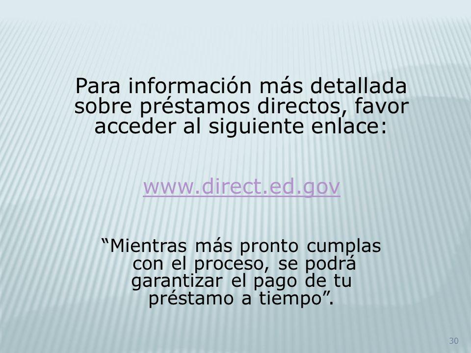 30 Para información más detallada sobre préstamos directos, favor acceder al siguiente enlace: www.direct.ed.gov Mientras más pronto cumplas con el pr