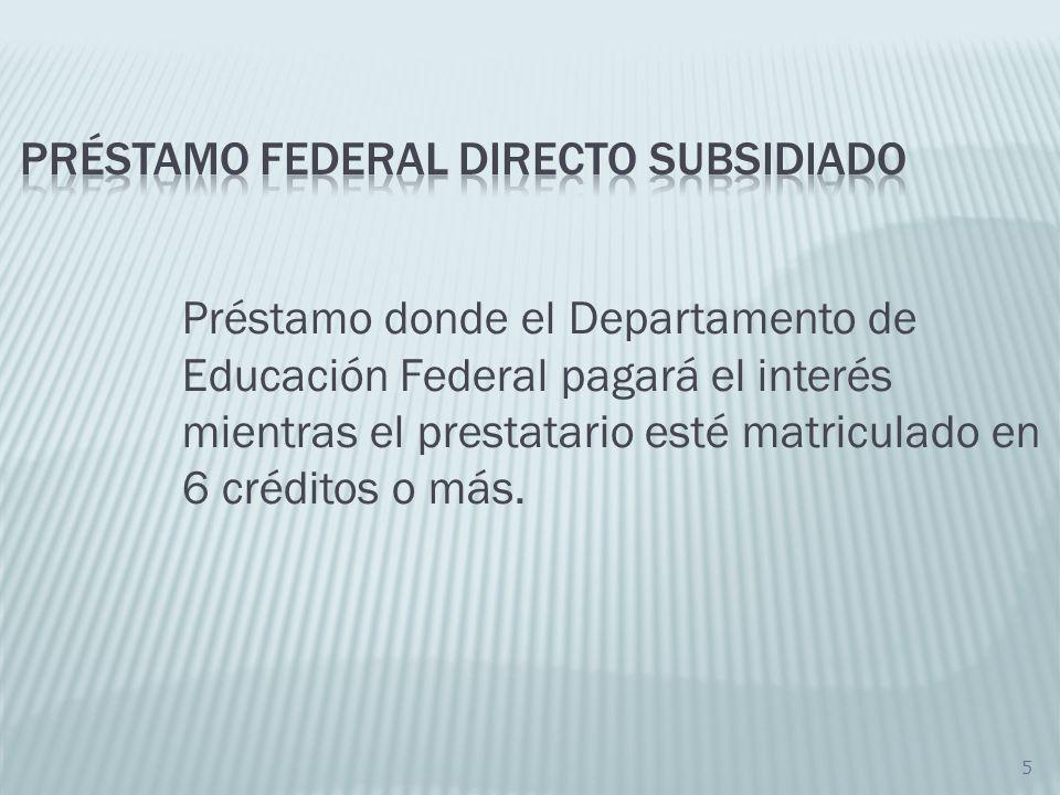 6 Graduarse Carga académica de menos de 6 créditos No estar matriculado en una institución universitaria Durante el periodo de gracia los intereses no serán subsidiados por el Departamento de Educación Federal.