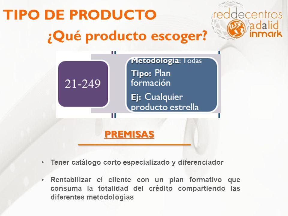 TIPO DE PRODUCTO ¿Qué producto escoger? PREMISAS Tener catálogo corto especializado y diferenciador Rentabilizar el cliente con un plan formativo que