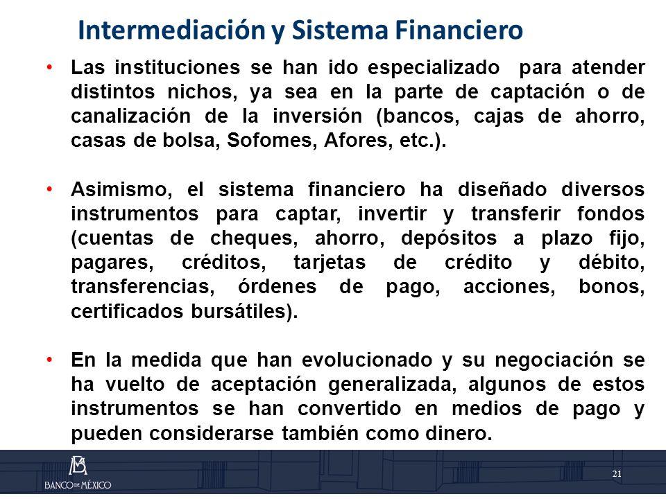 21 Intermediación y Sistema Financiero Las instituciones se han ido especializado para atender distintos nichos, ya sea en la parte de captación o de canalización de la inversión (bancos, cajas de ahorro, casas de bolsa, Sofomes, Afores, etc.).