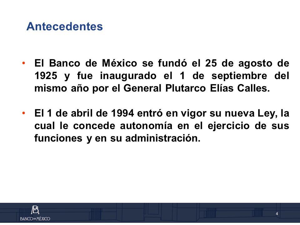4 Antecedentes El Banco de México se fundó el 25 de agosto de 1925 y fue inaugurado el 1 de septiembre del mismo año por el General Plutarco Elías Calles.