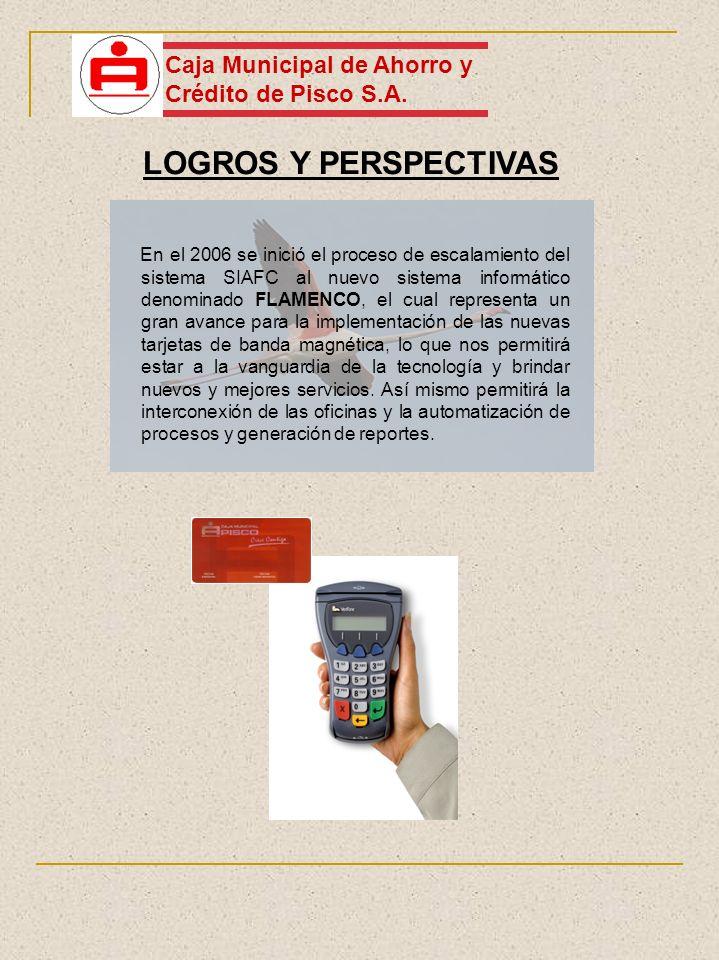 LOGROS Y PERSPECTIVAS Caja Municipal de Ahorro y Crédito de Pisco S.A. En el 2006 se inició el proceso de escalamiento del sistema SIAFC al nuevo sist
