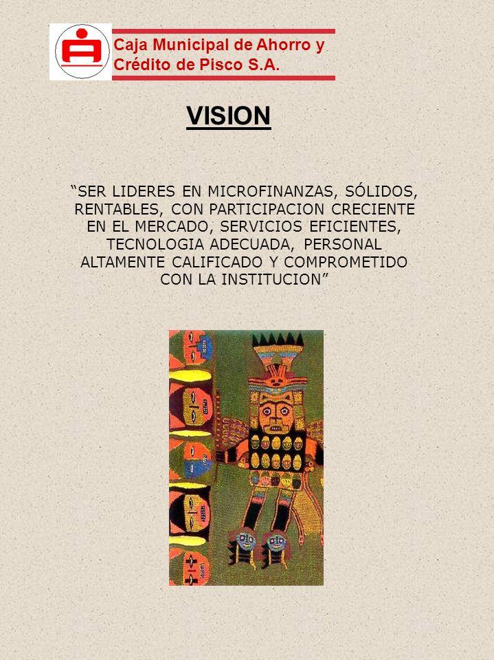 VISION SER LIDERES EN MICROFINANZAS, SÓLIDOS, RENTABLES, CON PARTICIPACION CRECIENTE EN EL MERCADO, SERVICIOS EFICIENTES, TECNOLOGIA ADECUADA, PERSONAL ALTAMENTE CALIFICADO Y COMPROMETIDO CON LA INSTITUCION Caja Municipal de Ahorro y Crédito de Pisco S.A.