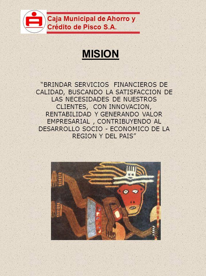 MISION BRINDAR SERVICIOS FINANCIEROS DE CALIDAD, BUSCANDO LA SATISFACCION DE LAS NECESIDADES DE NUESTROS CLIENTES, CON INNOVACION, RENTABILIDAD Y GENERANDO VALOR EMPRESARIAL, CONTRIBUYENDO AL DESARROLLO SOCIO - ECONOMICO DE LA REGION Y DEL PAIS Caja Municipal de Ahorro y Crédito de Pisco S.A.