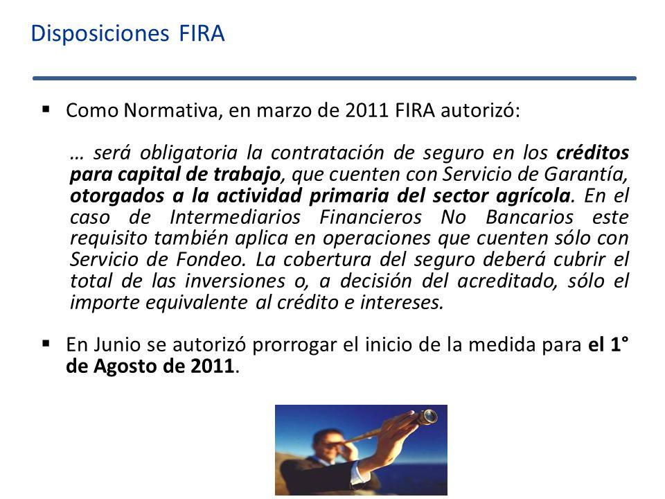 Disposiciones FIRA Como Normativa, en marzo de 2011 FIRA autorizó: … será obligatoria la contratación de seguro en los créditos para capital de trabaj