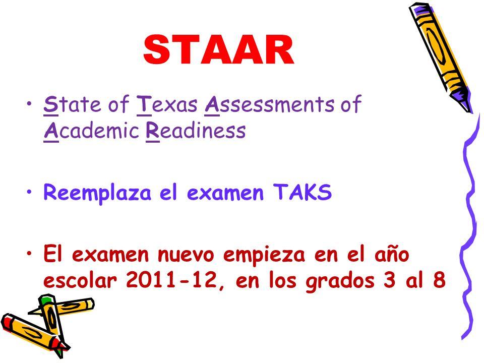 STAAR State of Texas Assessments of Academic Readiness Reemplaza el examen TAKS El examen nuevo empieza en el año escolar 2011-12, en los grados 3 al 8