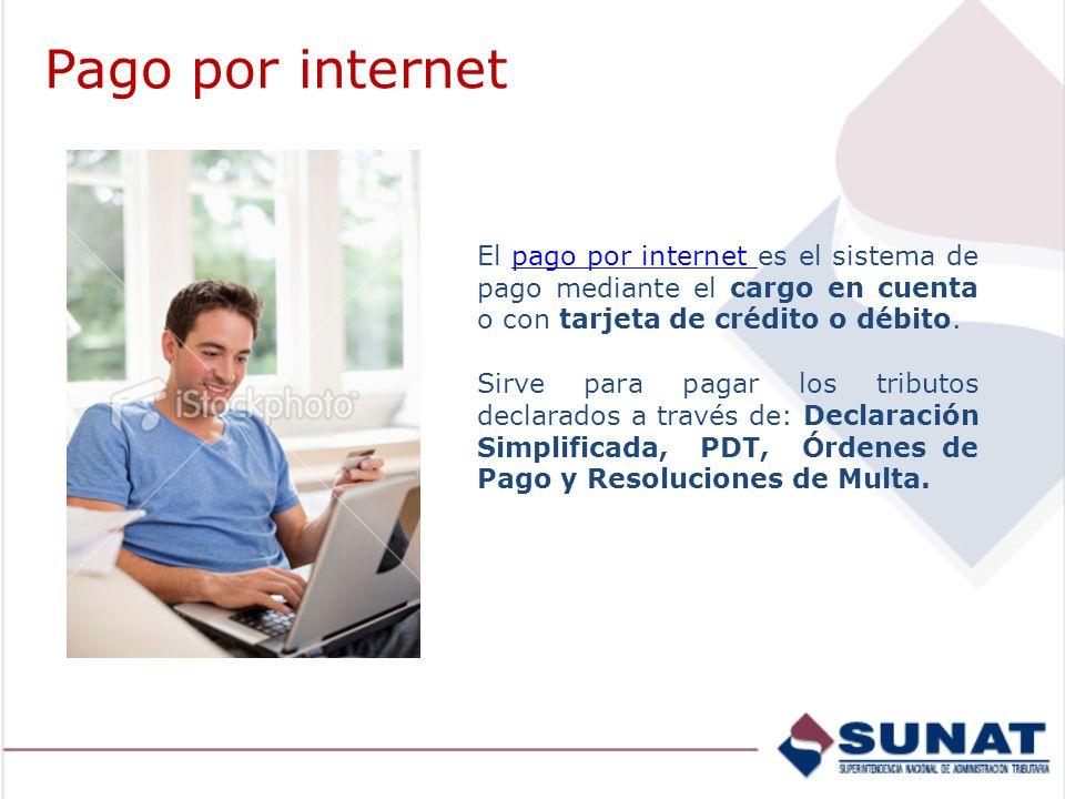 Pago por internet El pago por internet es el sistema de pago mediante el cargo en cuenta o con tarjeta de crédito o débito.pago por internet Sirve para pagar los tributos declarados a través de: Declaración Simplificada, PDT, Órdenes de Pago y Resoluciones de Multa.