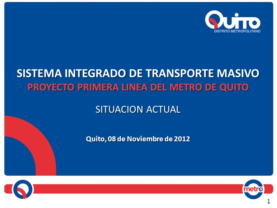 SISTEMA INTEGRADO DE TRANSPORTE MASIVO PROYECTO PRIMERA LINEA DEL METRO DE QUITO SITUACION ACTUAL Quito, 08 de Noviembre de 2012 SISTEMA INTEGRADO DE