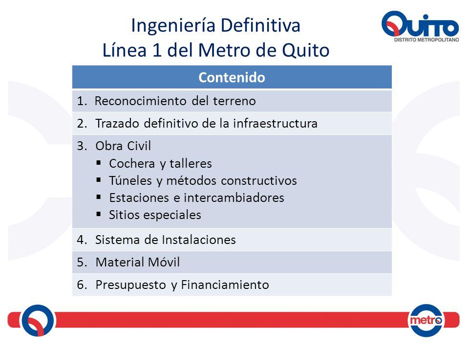 Ingeniería Definitiva Línea 1 del Metro de Quito Contenido 1.Reconocimiento del terreno 2.Trazado definitivo de la infraestructura 3.Obra Civil Cocher