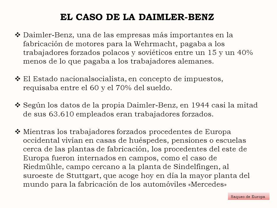 EL CASO DE LA DAIMLER-BENZ Saqueo de Europa Daimler-Benz, una de las empresas más importantes en la fabricación de motores para la Wehrmacht, pagaba a