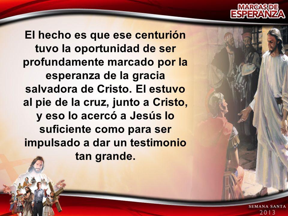 El hecho es que ese centurión tuvo la oportunidad de ser profundamente marcado por la esperanza de la gracia salvadora de Cristo. El estuvo al pie de