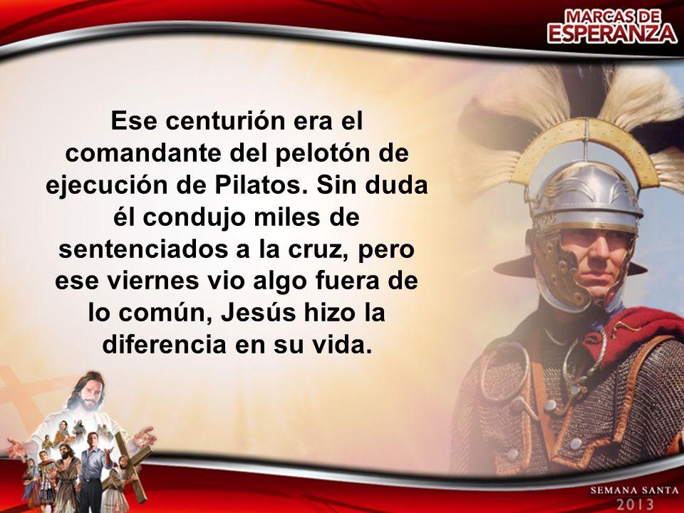 Ese centurión era el comandante del pelotón de ejecución de Pilatos. Sin duda él condujo miles de sentenciados a la cruz, pero ese viernes vio algo fu