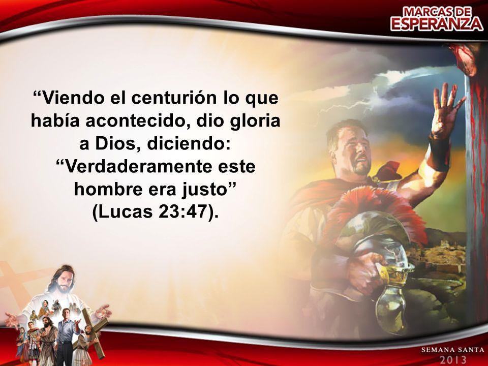 Viendo el centurión lo que había acontecido, dio gloria a Dios, diciendo: Verdaderamente este hombre era justo (Lucas 23:47).