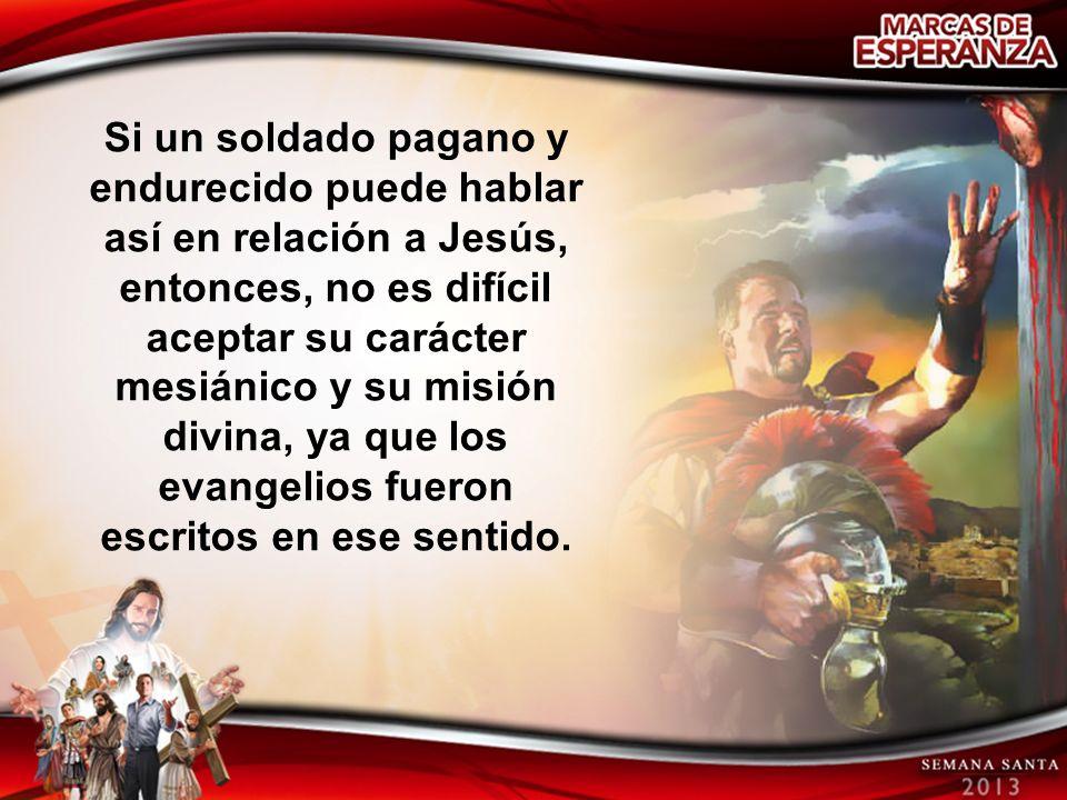 Si un soldado pagano y endurecido puede hablar así en relación a Jesús, entonces, no es difícil aceptar su carácter mesiánico y su misión divina, ya q