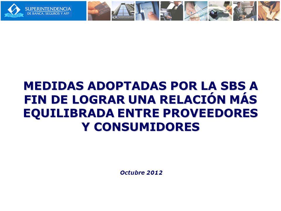 MEDIDAS ADOPTADAS POR LA SBS A FIN DE LOGRAR UNA RELACIÓN MÁS EQUILIBRADA ENTRE PROVEEDORES Y CONSUMIDORES Octubre 2012