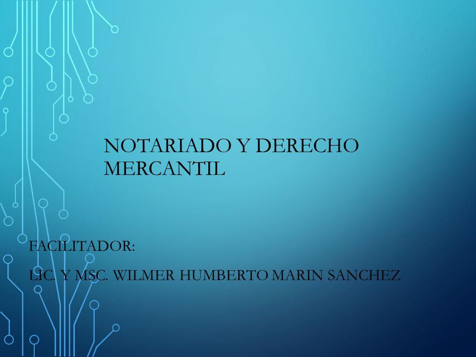 NOTARIADO Y DERECHO MERCANTIL FACILITADOR: LIC. Y MSC. WILMER HUMBERTO MARIN SANCHEZ