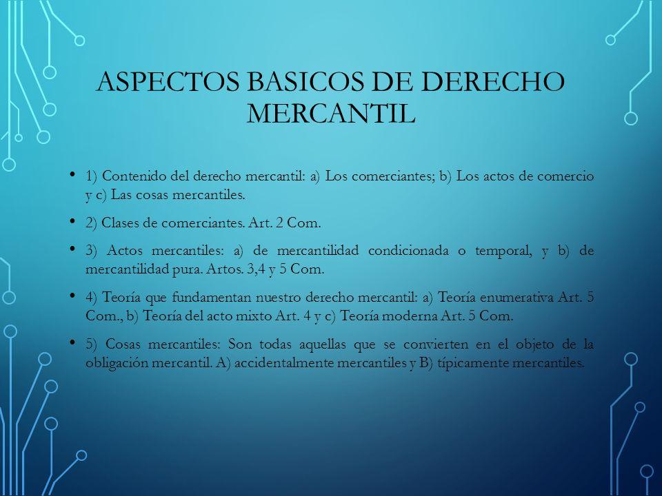 ASPECTOS BASICOS DE DERECHO MERCANTIL 1) Contenido del derecho mercantil: a) Los comerciantes; b) Los actos de comercio y c) Las cosas mercantiles.