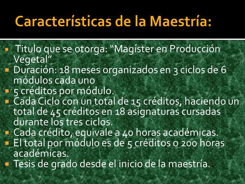 Titulo que se otorga: Magíster en Producción Vegetal Duración: 18 meses organizados en 3 ciclos de 6 módulos cada uno 5 créditos por módulo. Cada Cicl