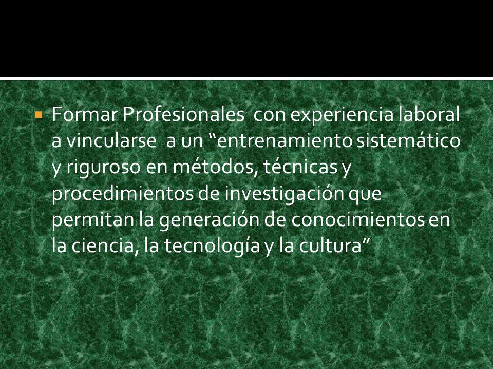 Formar Profesionales con experiencia laboral a vincularse a un entrenamiento sistemático y riguroso en métodos, técnicas y procedimientos de investigación que permitan la generación de conocimientos en la ciencia, la tecnología y la cultura
