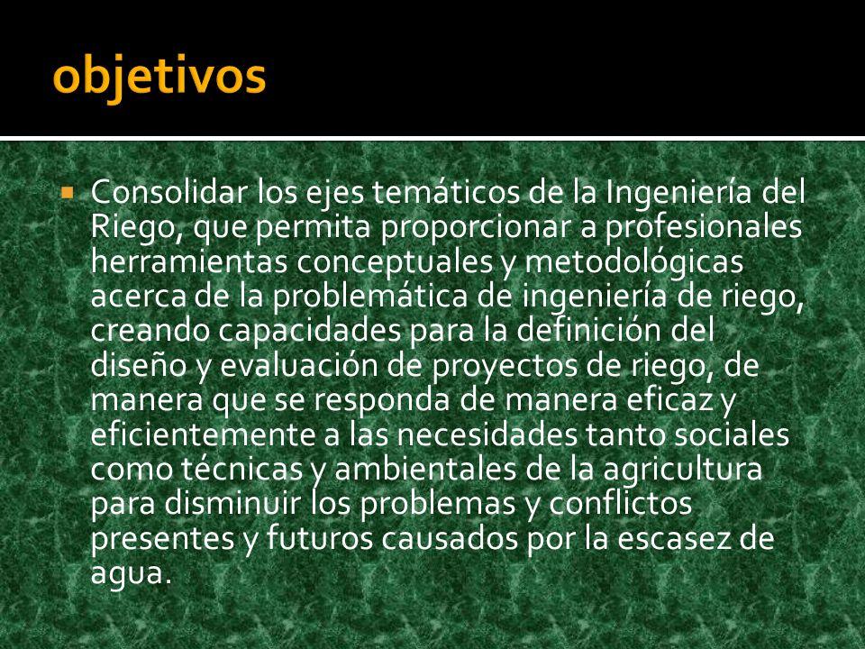 Consolidar los ejes temáticos de la Ingeniería del Riego, que permita proporcionar a profesionales herramientas conceptuales y metodológicas acerca de