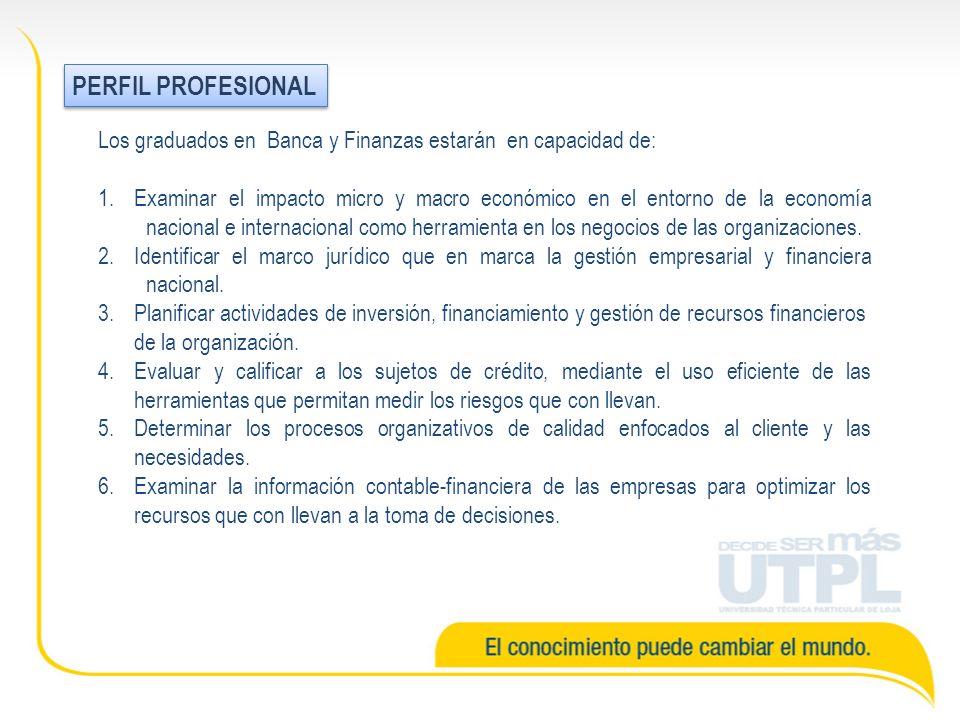 PERFIL PROFESIONAL Los graduados en Banca y Finanzas estarán en capacidad de: 1.Examinar el impacto micro y macro económico en el entorno de la economía nacional e internacional como herramienta en los negocios de las organizaciones.