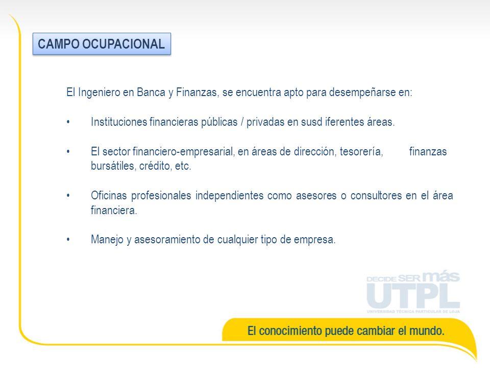 CAMPO OCUPACIONAL El Ingeniero en Banca y Finanzas, se encuentra apto para desempeñarse en: Instituciones financieras públicas / privadas en susd iferentes áreas.