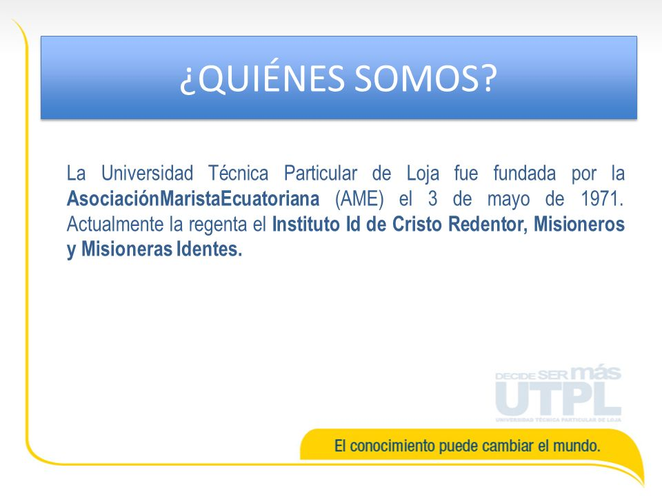La Universidad Técnica Particular de Loja fue fundada por la AsociaciónMaristaEcuatoriana (AME) el 3 de mayo de 1971. Actualmente la regenta el Instit